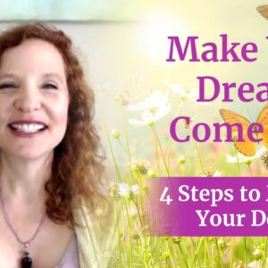 Make Your Dreams Come True - 4 steps to manifesting your desires