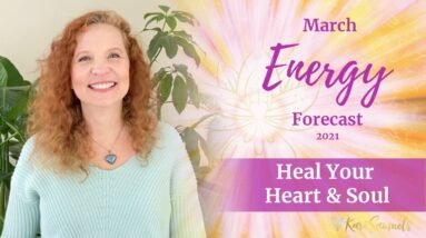 March 2021 Energy Forecast - HEAL YOUR HEART AND SOUL