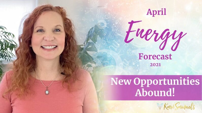 April 2021 Energy Forecast - NEW OPPORTUNITIES ABOUND!