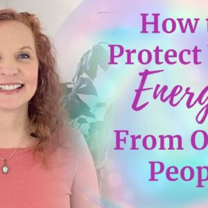 How to Protect Your Energy from Other People